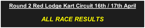Round 2 Red Lodge Kart Circuit 16th / 17th April ALL RACE RESULTS