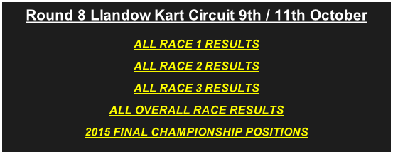 Round 8 Llandow Kart Circuit 9th / 11th October ALL RACE 1 RESULTS ALL RACE 2 RESULTS ALL RACE 3 RESULTS ALL OVERALL RACE RESULTS 2015 FINAL CHAMPIONSHIP POSITIONS