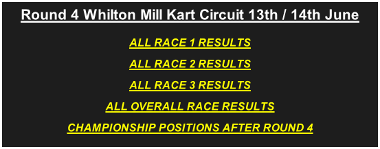 Round 4 Whilton Mill Kart Circuit 13th / 14th June ALL RACE 1 RESULTS ALL RACE 2 RESULTS ALL RACE 3 RESULTS ALL OVERALL RACE RESULTS CHAMPIONSHIP POSITIONS AFTER ROUND 4