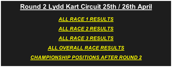 Round 2 Lydd Kart Circuit 25th / 26th April ALL RACE 1 RESULTS ALL RACE 2 RESULTS ALL RACE 3 RESULTS ALL OVERALL RACE RESULTS CHAMPIONSHIP POSITIONS AFTER ROUND 2