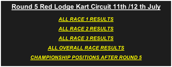 Round 5 Red Lodge Kart Circuit 11th /12 th July ALL RACE 1 RESULTS ALL RACE 2 RESULTS ALL RACE 3 RESULTS ALL OVERALL RACE RESULTS CHAMPIONSHIP POSITIONS AFTER ROUND 5