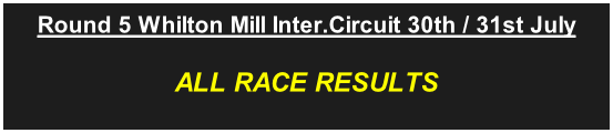 Round 5 Whilton Mill Inter.Circuit 30th / 31st July ALL RACE RESULTS