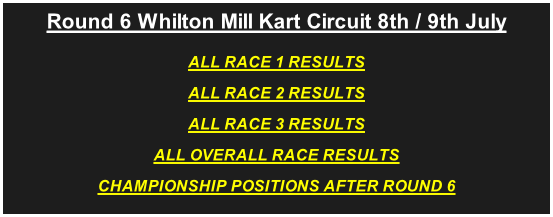 Round 6 Whilton Mill Kart Circuit 8th / 9th July ALL RACE 1 RESULTS ALL RACE 2 RESULTS ALL RACE 3 RESULTS ALL OVERALL RACE RESULTS CHAMPIONSHIP POSITIONS AFTER ROUND 6