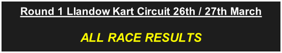 Round 1 Llandow Kart Circuit 26th / 27th March ALL RACE RESULTS
